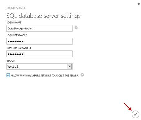 The Create Server, SQL database server settings page. In the lower-right corner, there is a check mark highlighted by a red arrow. Above this, the Login name is set to DataStorageModels. The Login Password and Confirm Password are masked. The Region is West US. There is a check mark in the check box labeled Allow Windows Azure services to access the server.