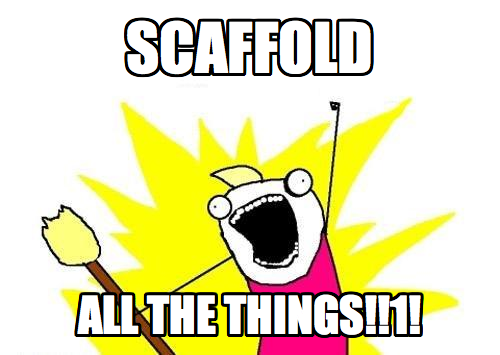 SCAFFOLD ALL THE THINGS!!1!