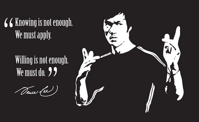 """Knowing is not enough. We must apply. Willing is not enough. We must do"" — Bruce Lee"