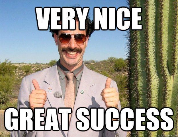 VERY NICE, GREAT SUCCESS!