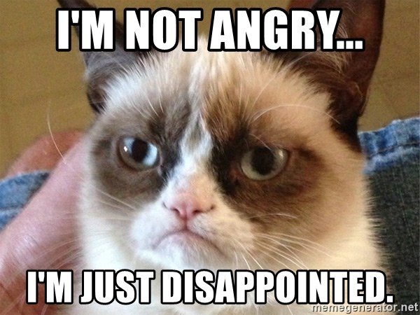 Not angry, just disappointed ;)