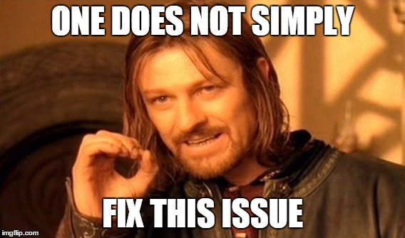 One does not simply fix this issue
