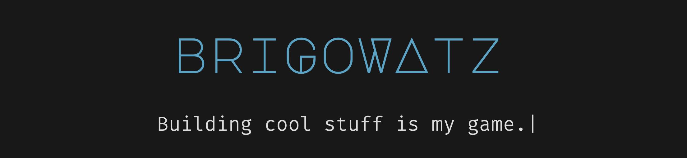 Brigowatz Building cool stuff is my game!