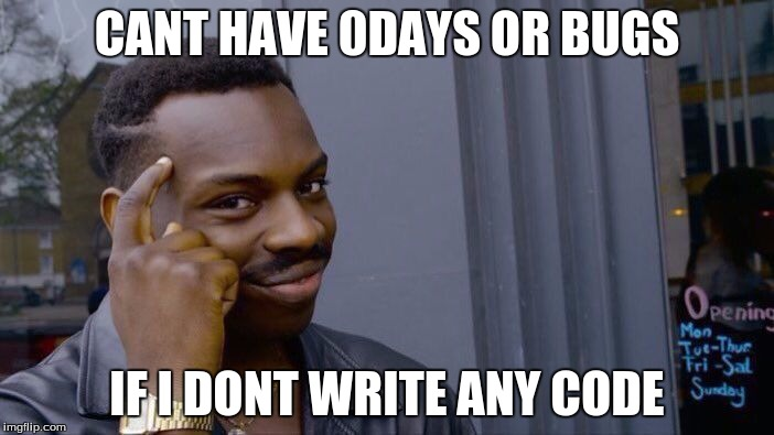 cant have 0-days or bugs if I dont write any code
