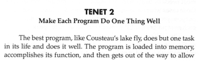 Tenet 2: Make Each Program Do One Thing Well. The best programs, like Cousteau's lake fly, does but one task in its life and does it well. The program is loaded into memory, accomplishes its function, and then gets out ot the way to allow