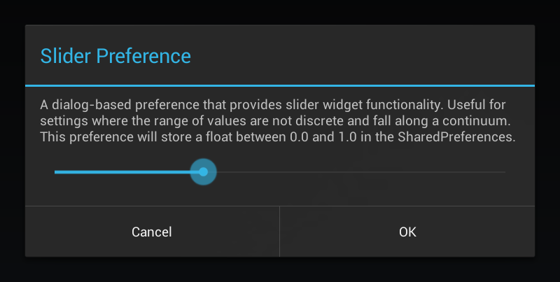 A dialog-based preference that provides slider widget functionality. Useful for settings where the range of values are not discrete and fall along a continuum. This preference will store a float between 0.0 and 1.0 in the SharedPreferences.