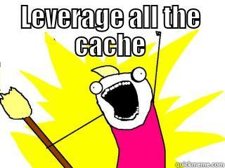 leverage all the cache!