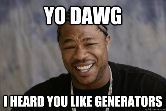 Yo dawg, I heard you like generators?