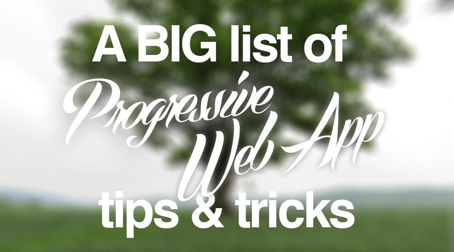 Big list of Progressive Web App tips & tricks